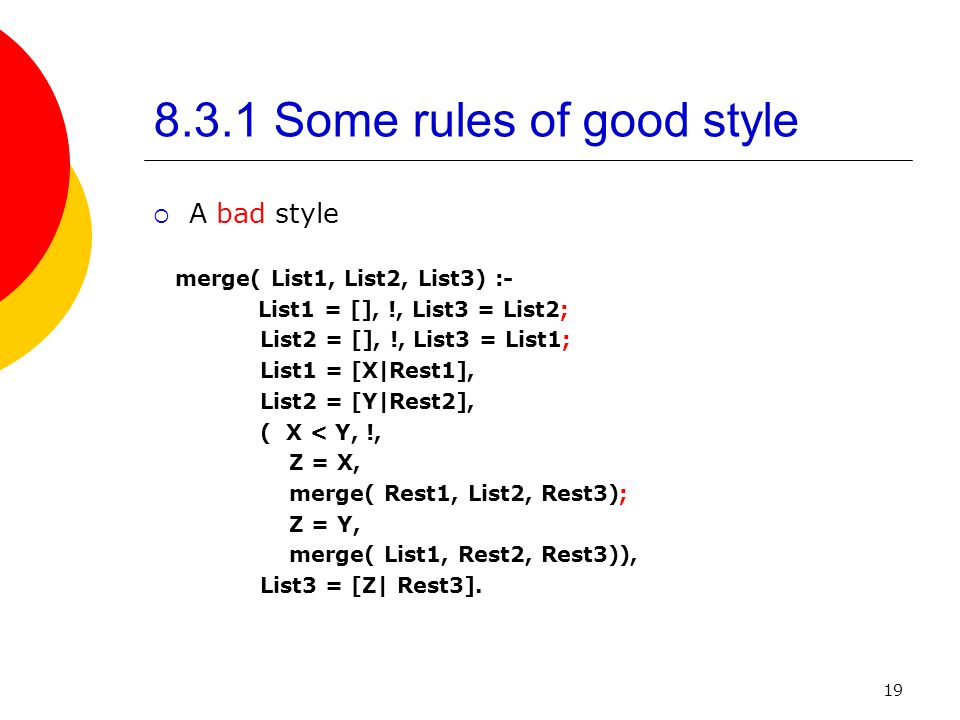 19 8.3.1 Some rules of good style  A bad style merge( List1, List2, List3) :- List1 = [], !, List3 = List2; List2 = [], !, List3 = List1; List1 = [X|Rest1], List2 = [Y|Rest2], ( X < Y, !, Z = X, merge( Rest1, List2, Rest3); Z = Y, merge( List1, Rest2, Rest3)), List3 = [Z| Rest3].