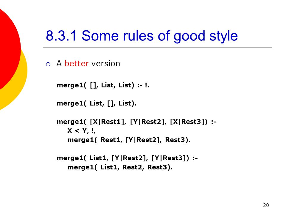 20 8.3.1 Some rules of good style  A better version merge1( [], List, List) :- !.