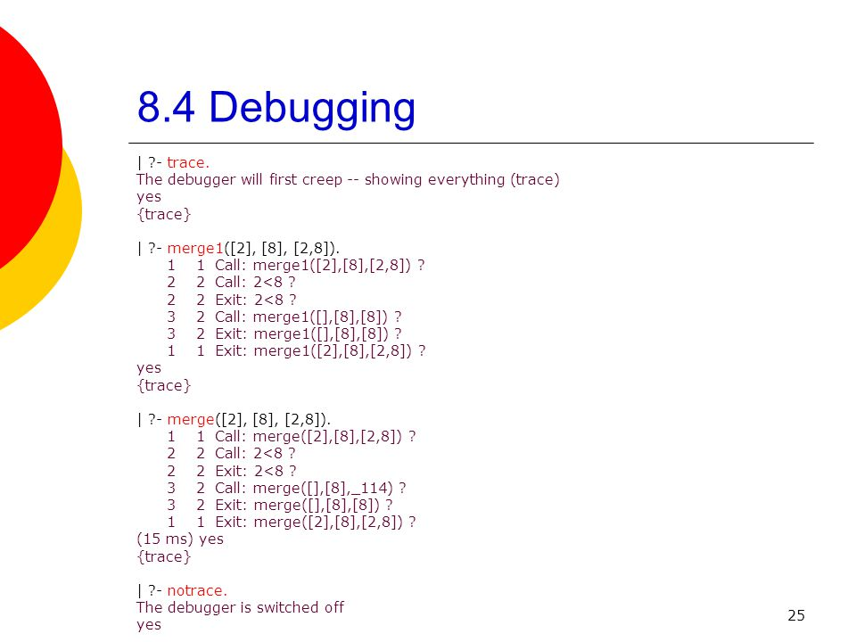 25 8.4 Debugging | ?- trace. The debugger will first creep -- showing everything (trace) yes {trace} | ?- merge1([2], [8], [2,8]). 1 1 Call: merge1([2