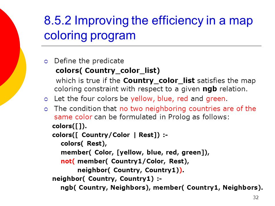 32 8.5.2 Improving the efficiency in a map coloring program  Define the predicate colors( Country_color_list) which is true if the Country_color_list satisfies the map coloring constraint with respect to a given ngb relation.