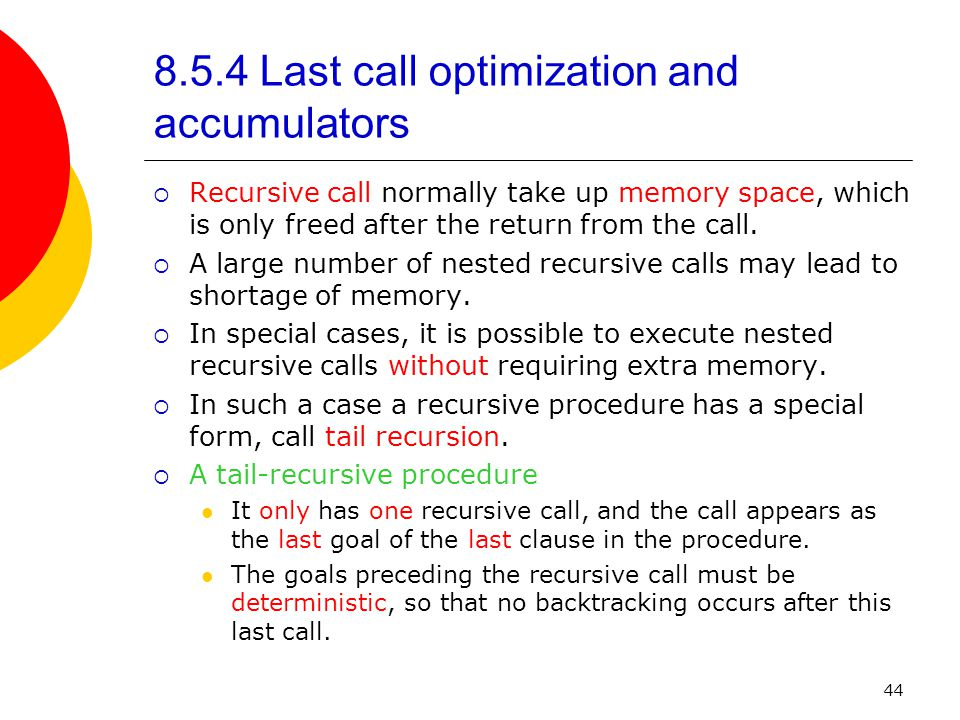 44 8.5.4 Last call optimization and accumulators  Recursive call normally take up memory space, which is only freed after the return from the call.