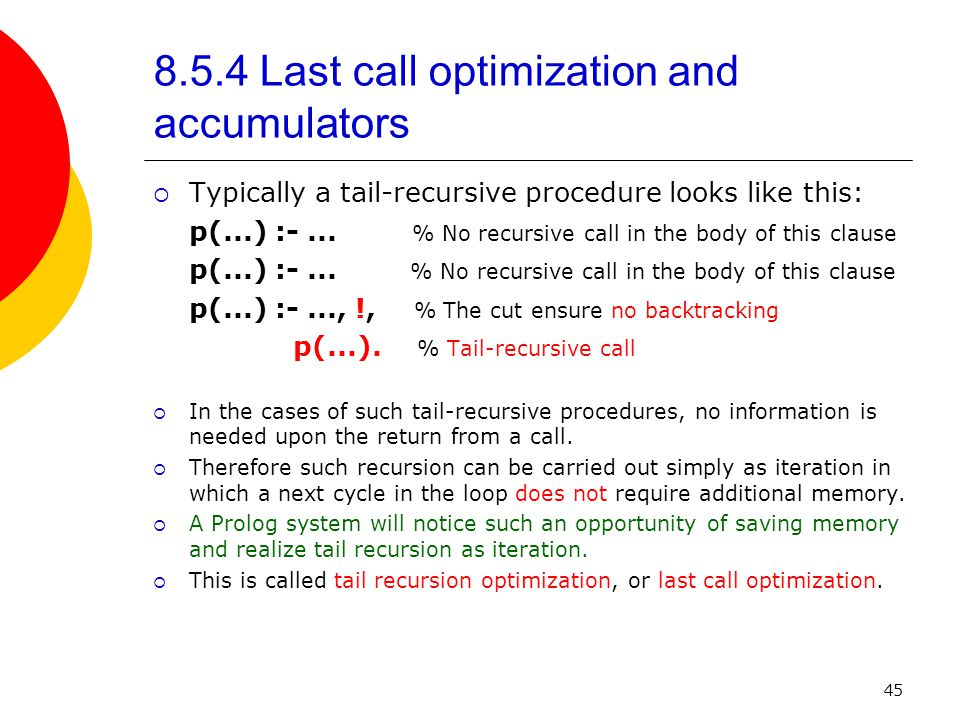 45 8.5.4 Last call optimization and accumulators  Typically a tail-recursive procedure looks like this: p(...) :-...