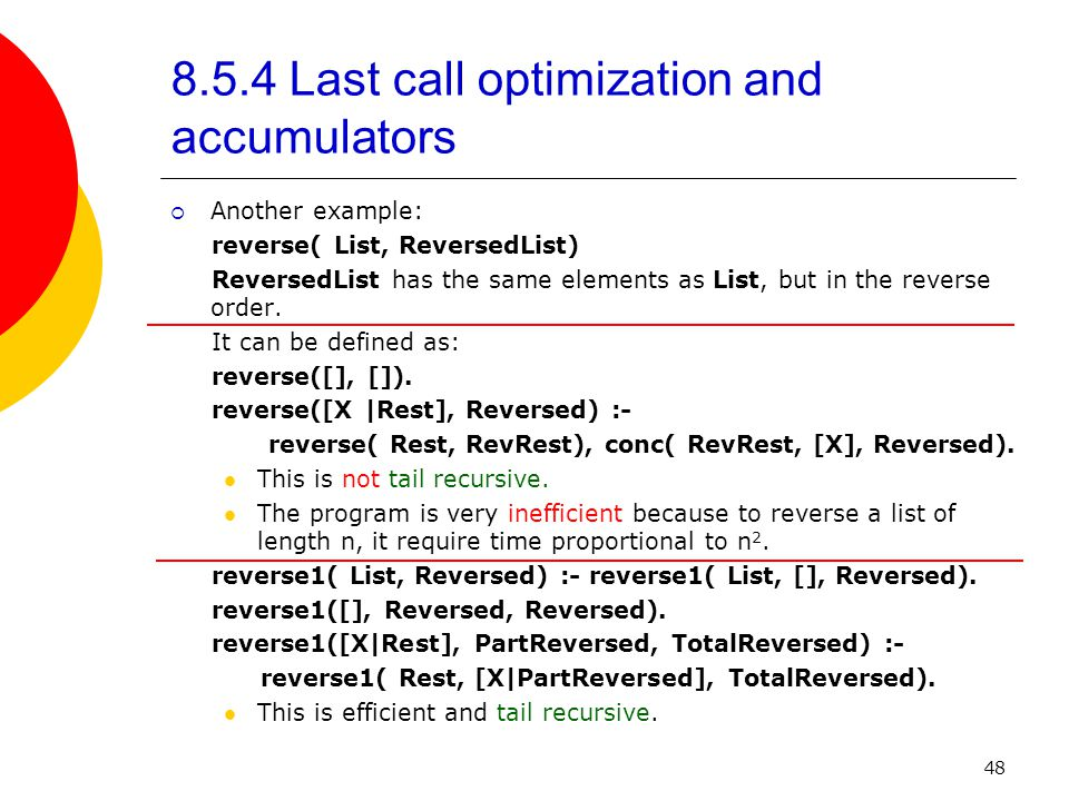 48 8.5.4 Last call optimization and accumulators  Another example: reverse( List, ReversedList) ReversedList has the same elements as List, but in the reverse order.