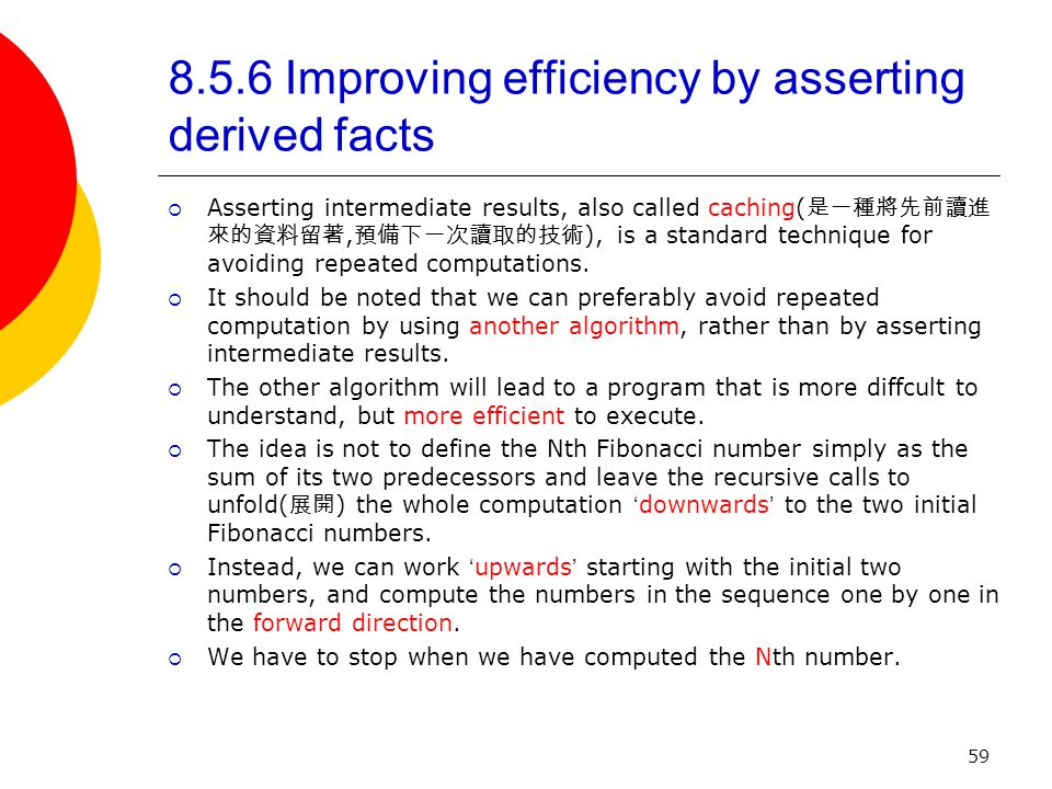 59 8.5.6 Improving efficiency by asserting derived facts  Asserting intermediate results, also called caching( 是一種將先前讀進 來的資料留著, 預備下一次讀取的技術 ), is a standard technique for avoiding repeated computations.
