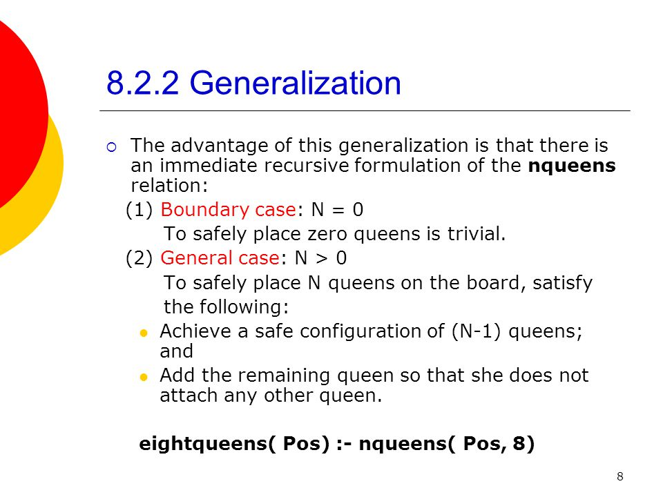 8 8.2.2 Generalization  The advantage of this generalization is that there is an immediate recursive formulation of the nqueens relation: (1) Boundary case: N = 0 To safely place zero queens is trivial.