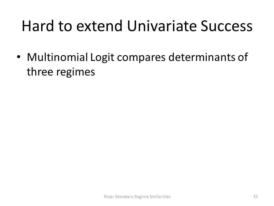 Hard to extend Univariate Success Multinomial Logit compares determinants of three regimes Rose: Monetary Regime Similarities33
