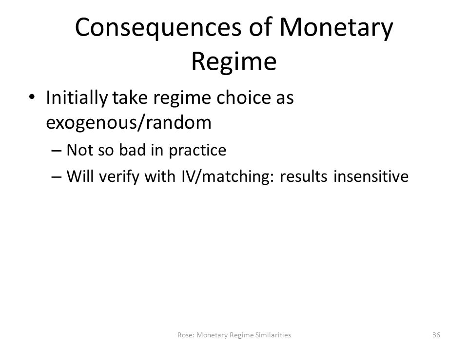 Consequences of Monetary Regime Initially take regime choice as exogenous/random – Not so bad in practice – Will verify with IV/matching: results insensitive Rose: Monetary Regime Similarities36