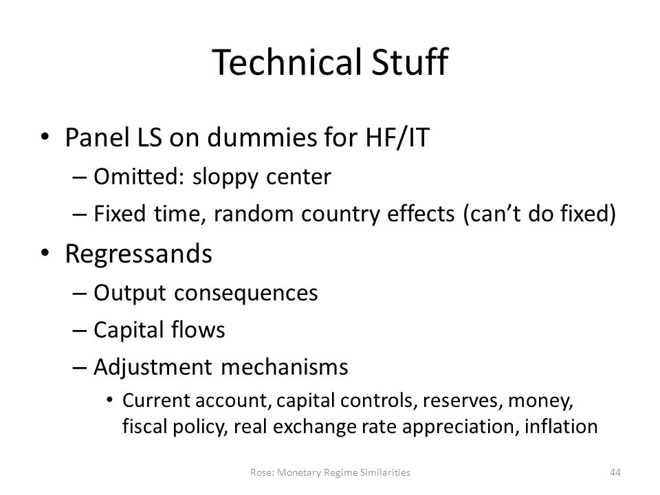 Technical Stuff Panel LS on dummies for HF/IT – Omitted: sloppy center – Fixed time, random country effects (can't do fixed) Regressands – Output consequences – Capital flows – Adjustment mechanisms Current account, capital controls, reserves, money, fiscal policy, real exchange rate appreciation, inflation Rose: Monetary Regime Similarities44