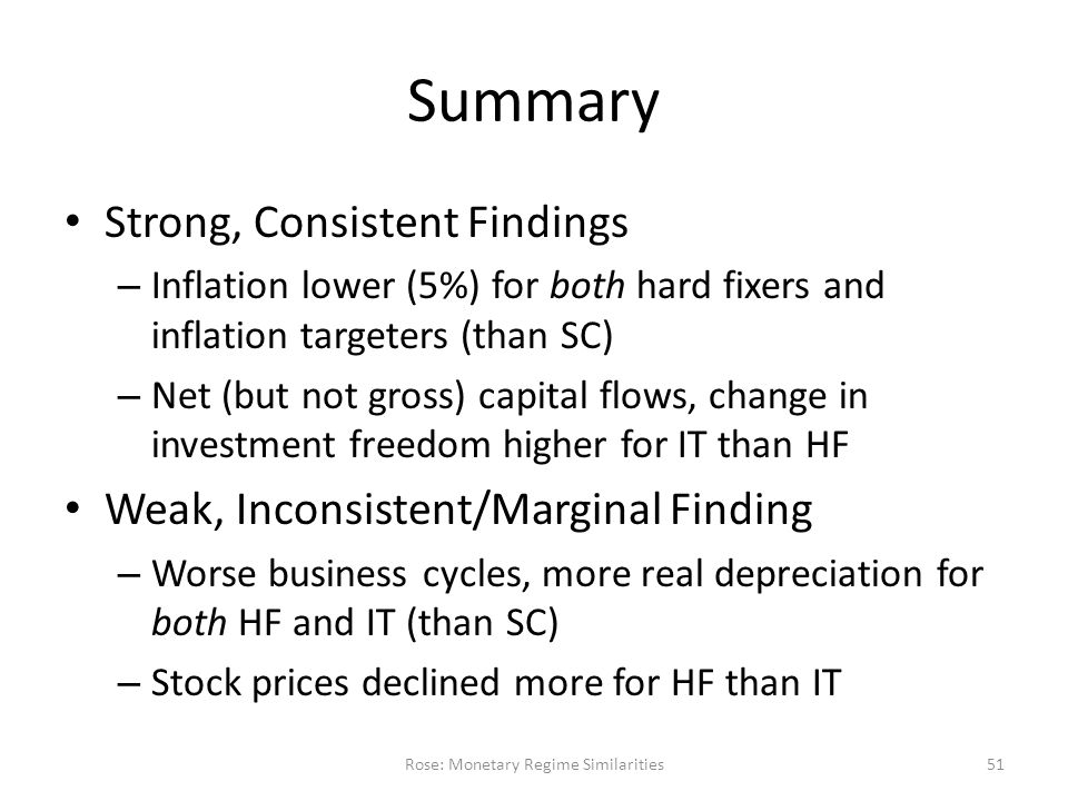 Summary Strong, Consistent Findings – Inflation lower (5%) for both hard fixers and inflation targeters (than SC) – Net (but not gross) capital flows, change in investment freedom higher for IT than HF Weak, Inconsistent/Marginal Finding – Worse business cycles, more real depreciation for both HF and IT (than SC) – Stock prices declined more for HF than IT Rose: Monetary Regime Similarities51