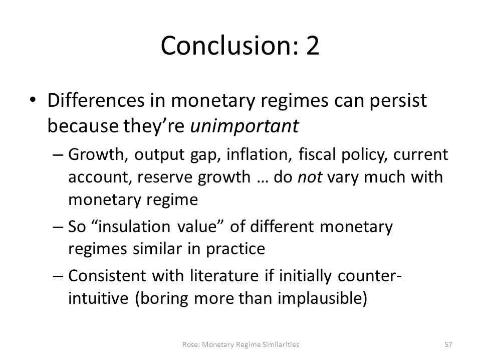 Conclusion: 2 Differences in monetary regimes can persist because they're unimportant – Growth, output gap, inflation, fiscal policy, current account, reserve growth … do not vary much with monetary regime – So insulation value of different monetary regimes similar in practice – Consistent with literature if initially counter- intuitive (boring more than implausible) Rose: Monetary Regime Similarities57