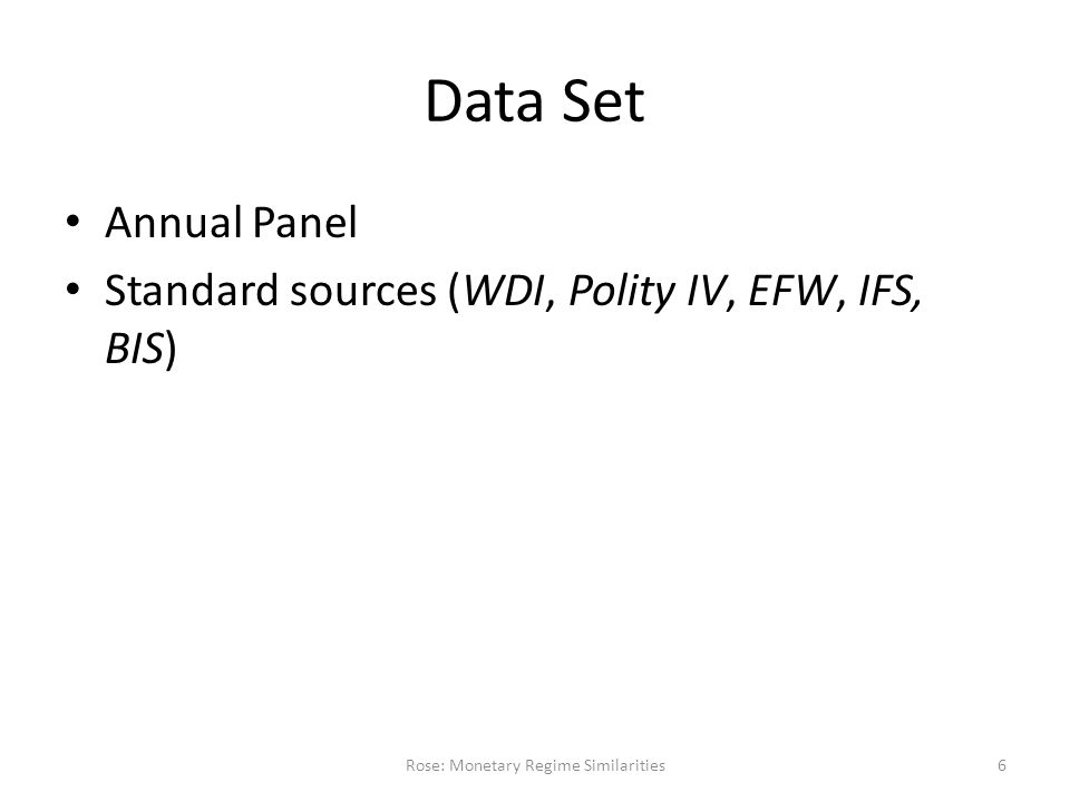 Data Set Annual Panel Standard sources (WDI, Polity IV, EFW, IFS, BIS) Rose: Monetary Regime Similarities6