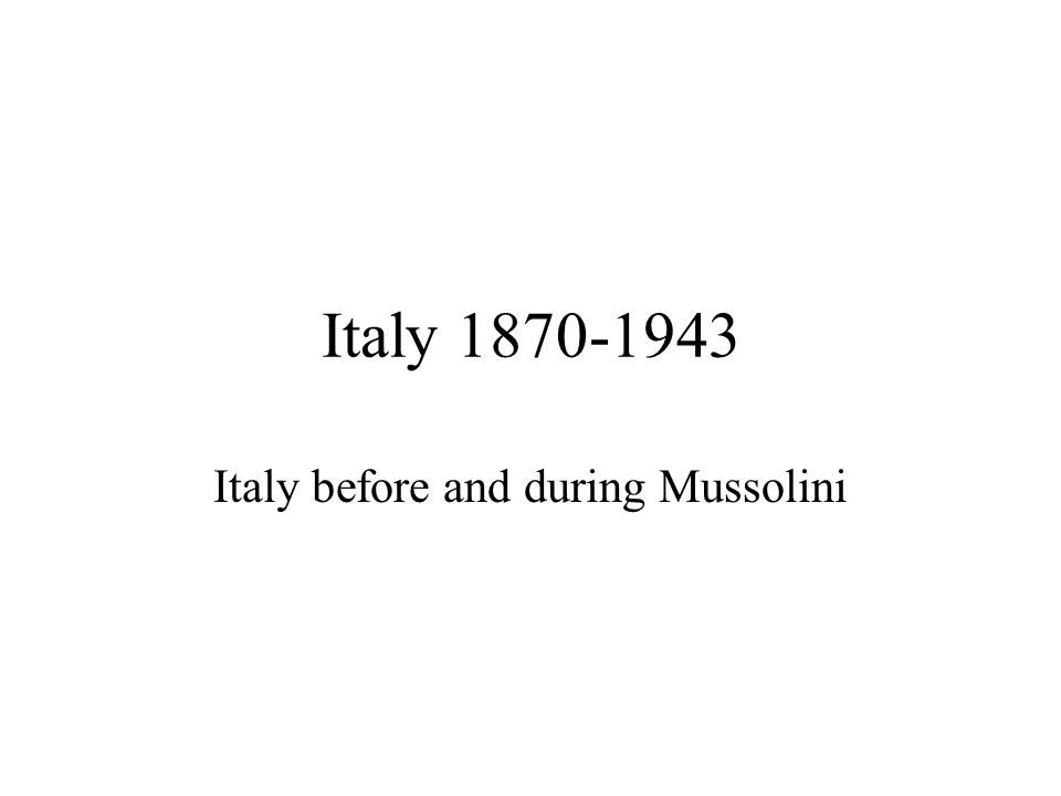 Italy 1870-1943 Italy before and during Mussolini