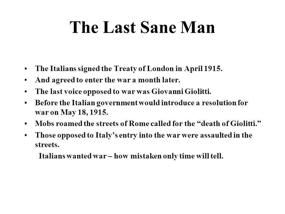 The Last Sane Man The Italians signed the Treaty of London in April 1915. And agreed to enter the war a month later. The last voice opposed to war was
