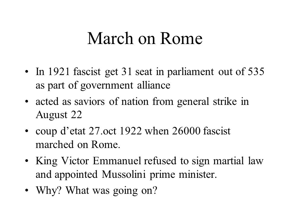 March on Rome In 1921 fascist get 31 seat in parliament out of 535 as part of government alliance acted as saviors of nation from general strike in Au