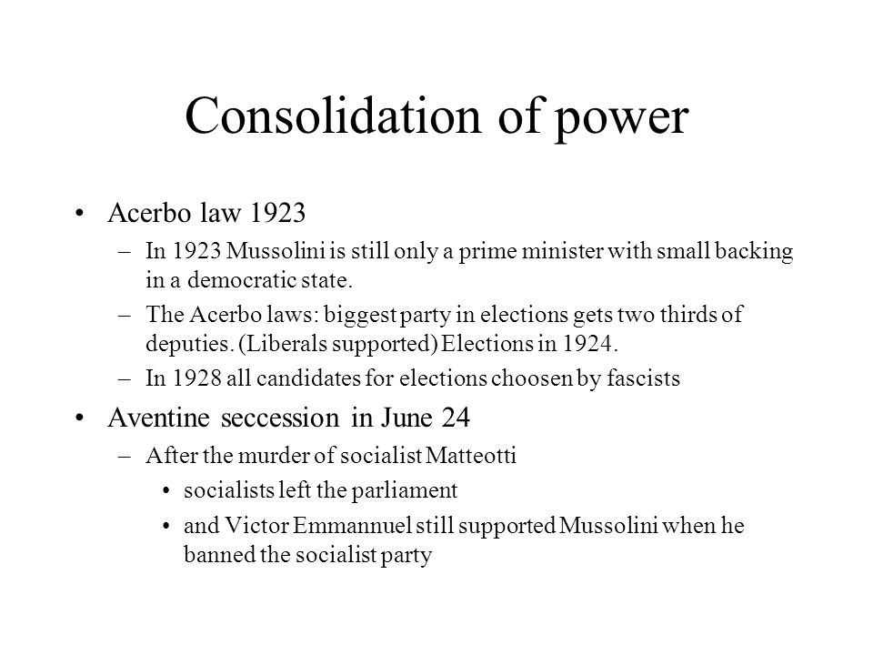 Consolidation of power Acerbo law 1923 –In 1923 Mussolini is still only a prime minister with small backing in a democratic state. –The Acerbo laws: b
