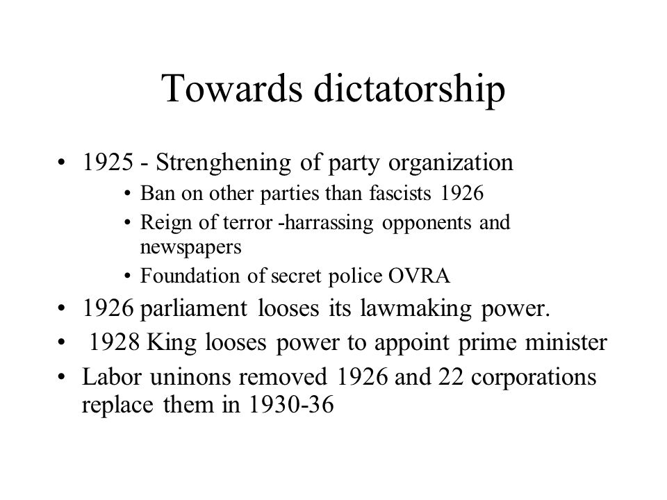 Towards dictatorship 1925 - Strenghening of party organization Ban on other parties than fascists 1926 Reign of terror -harrassing opponents and newsp