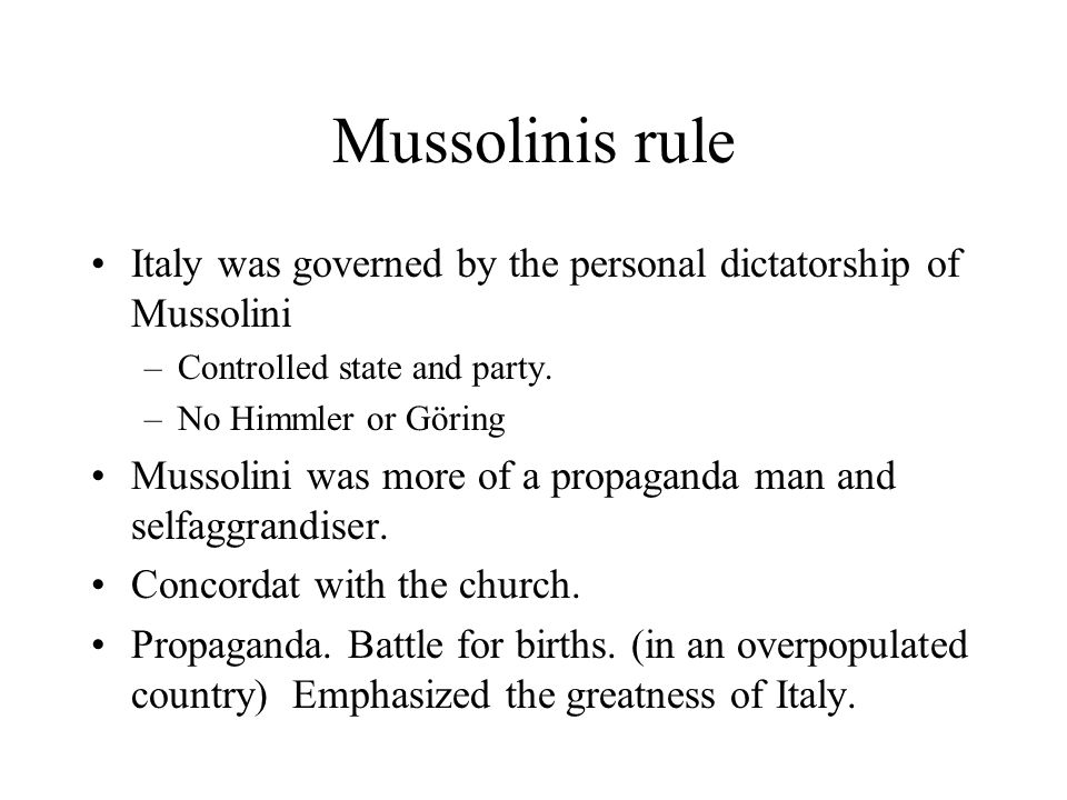 Mussolinis rule Italy was governed by the personal dictatorship of Mussolini –Controlled state and party. –No Himmler or Göring Mussolini was more of