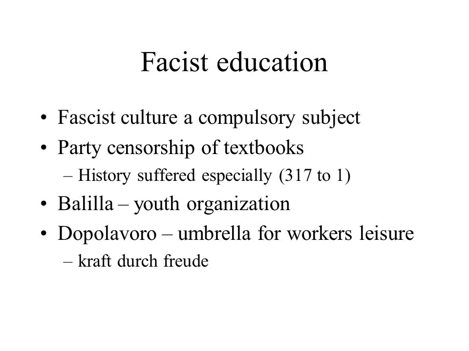 Facist education Fascist culture a compulsory subject Party censorship of textbooks –History suffered especially (317 to 1) Balilla – youth organizati