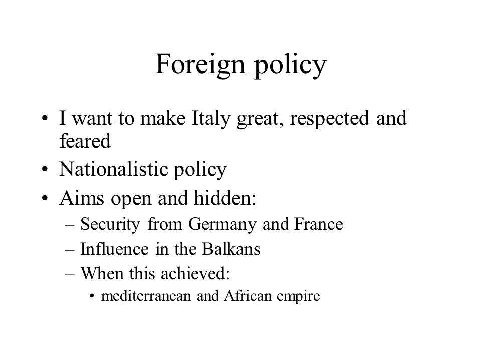 Foreign policy I want to make Italy great, respected and feared Nationalistic policy Aims open and hidden: –Security from Germany and France –Influenc