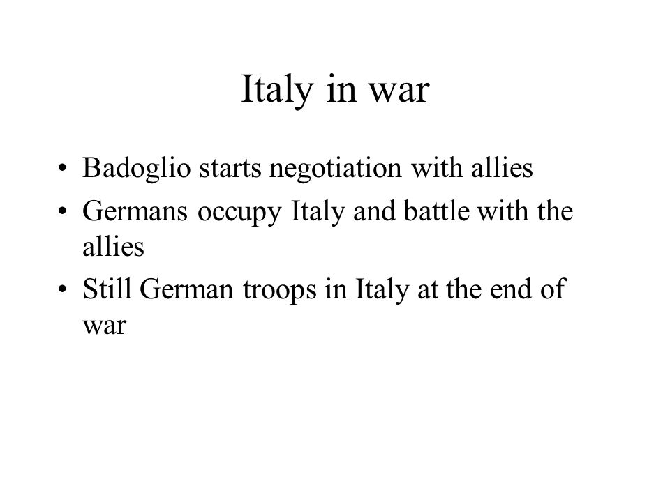 Italy in war Badoglio starts negotiation with allies Germans occupy Italy and battle with the allies Still German troops in Italy at the end of war