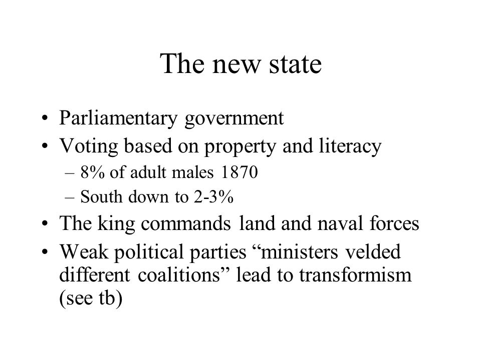 The new state Parliamentary government Voting based on property and literacy –8% of adult males 1870 –South down to 2-3% The king commands land and na