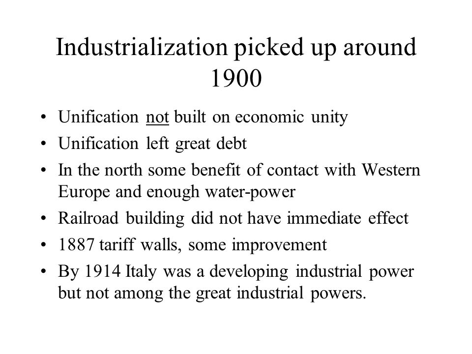 Industrialization picked up around 1900 Unification not built on economic unity Unification left great debt In the north some benefit of contact with