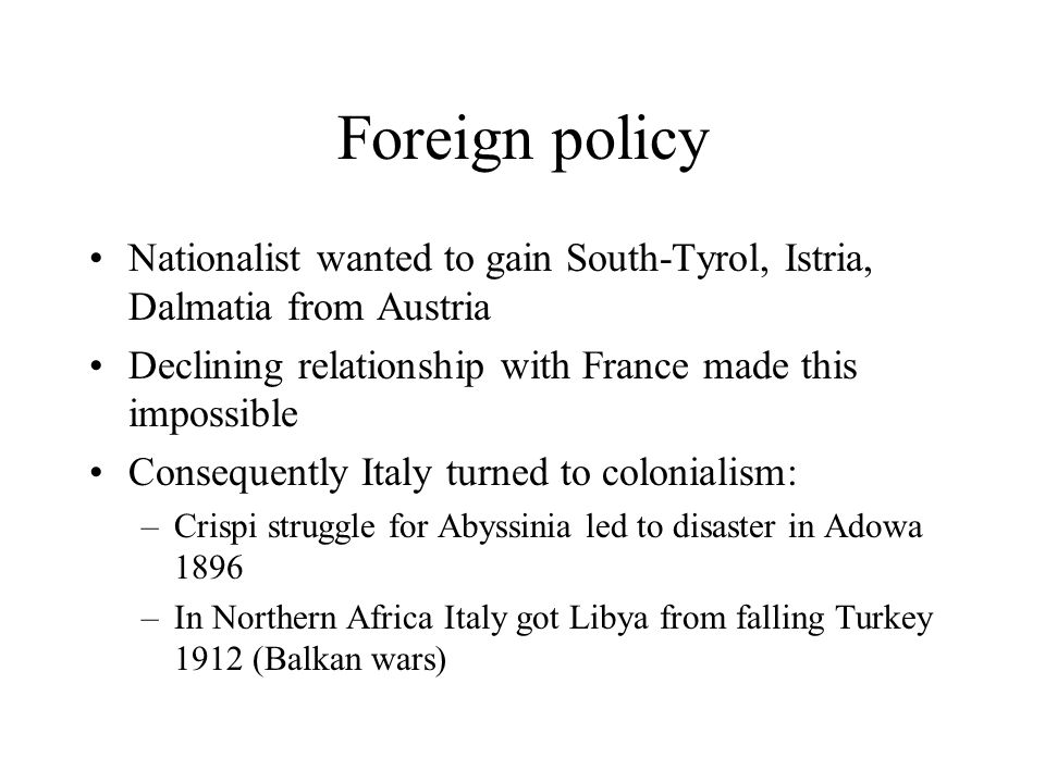 Foreign policy Nationalist wanted to gain South-Tyrol, Istria, Dalmatia from Austria Declining relationship with France made this impossible Consequen