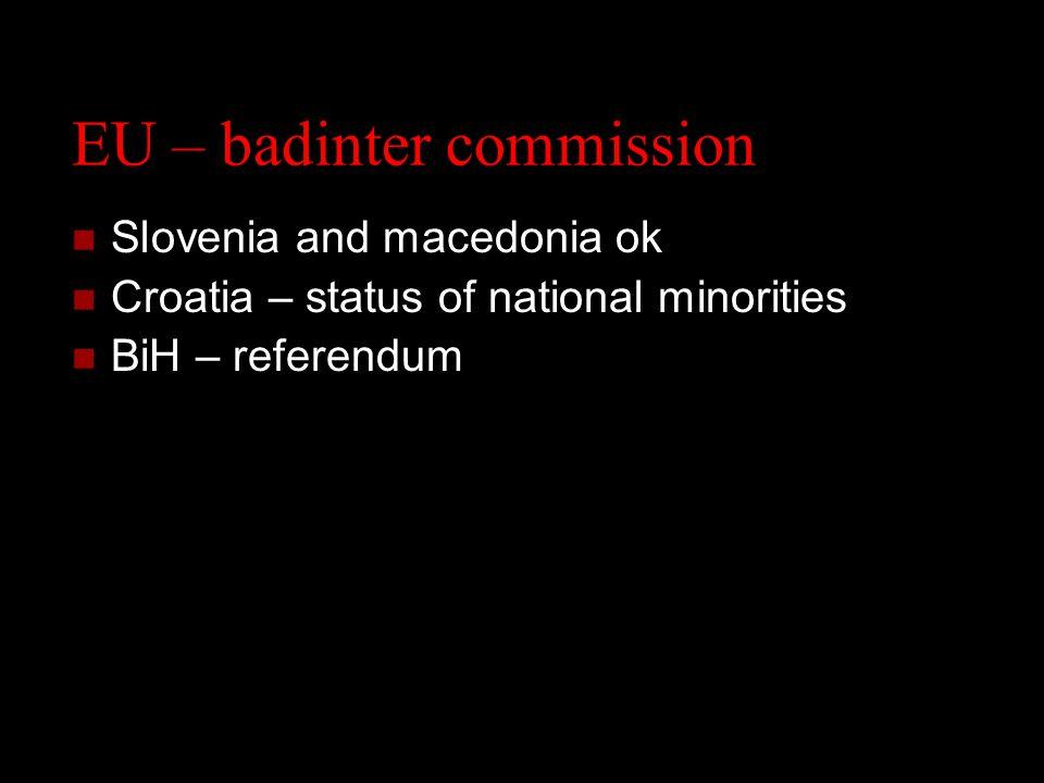 EU – badinter commission Slovenia and macedonia ok Croatia – status of national minorities BiH – referendum