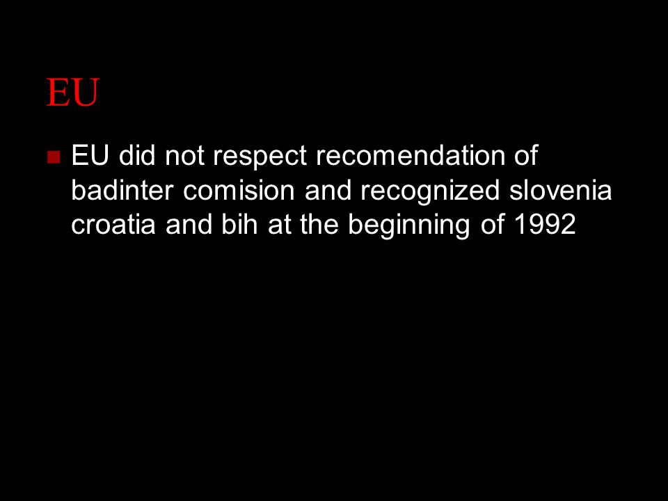 EU EU did not respect recomendation of badinter comision and recognized slovenia croatia and bih at the beginning of 1992