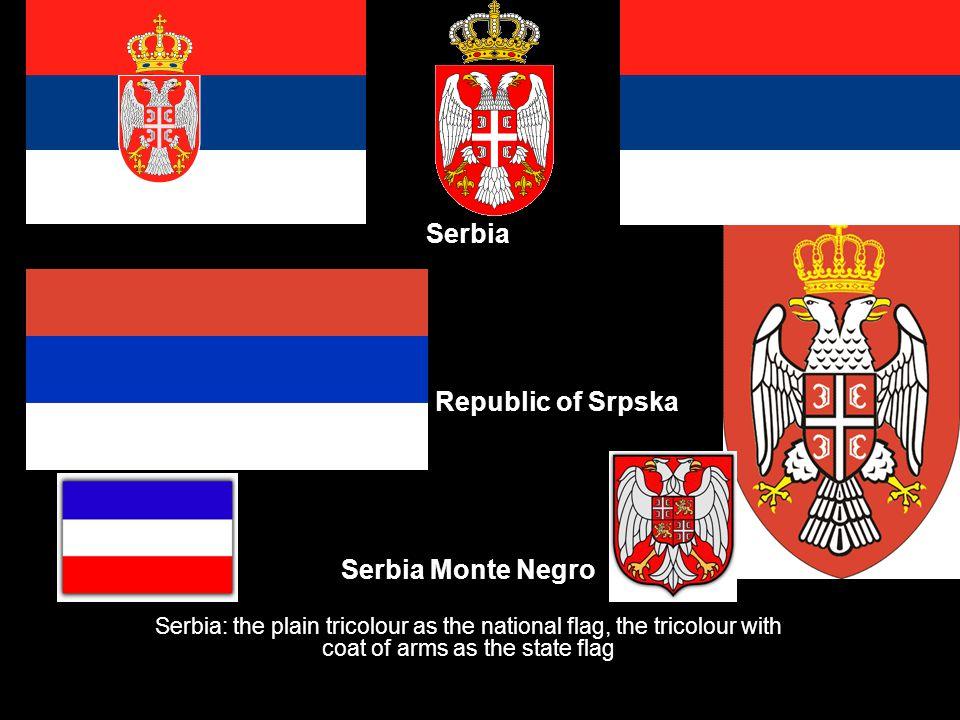 Serbia Republic of Srpska Serbia Monte Negro Serbia: the plain tricolour as the national flag, the tricolour with coat of arms as the state flag
