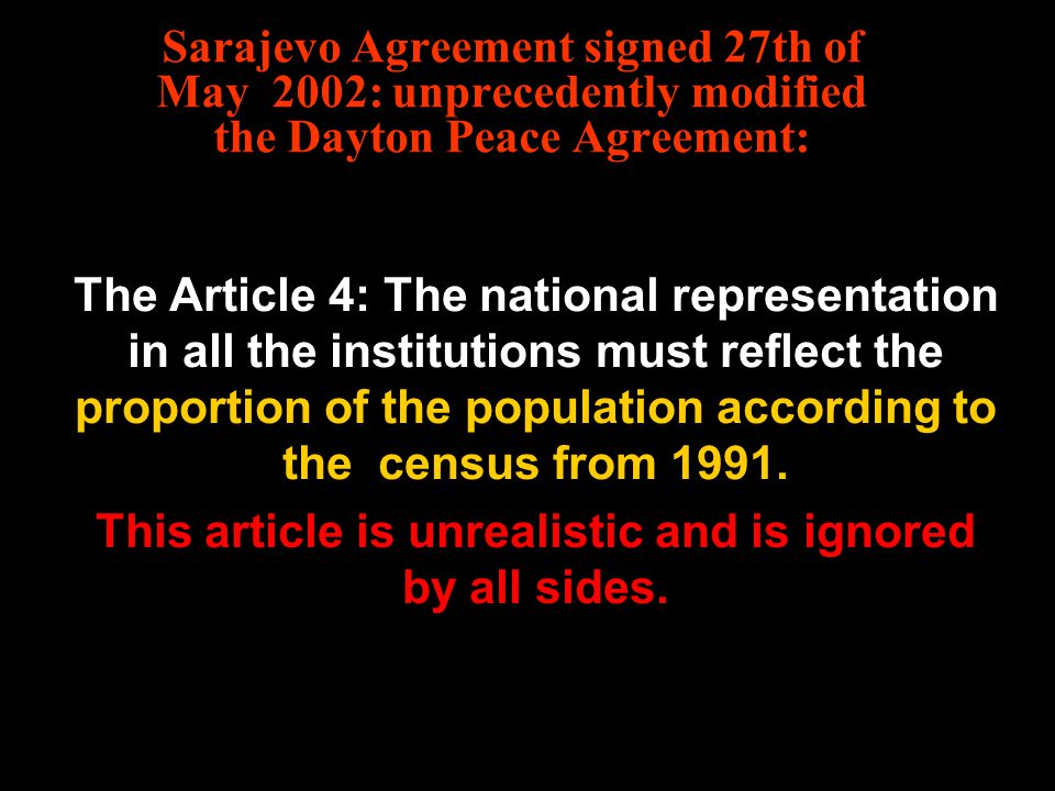 Sarajevo Agreement signed 27th of May 2002: unprecedently modified the Dayton Peace Agreement: The Article 4: The national representation in all the institutions must reflect the proportion of the population according to the census from 1991.