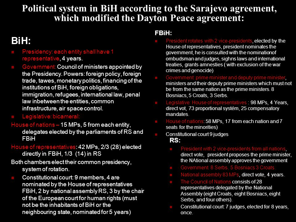 Political system in BiH according to the Sarajevo agreement, which modified the Dayton Peace agreement: BiH: Presidency: each entity shall have 1 representative, 4 years.
