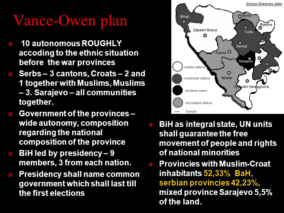 Vance-Owen plan 10 autonomous ROUGHLY accoding to the ethnic situation before the war provinces Serbs – 3 cantons, Croats – 2 and 1 together with Muslims, Muslims – 3.