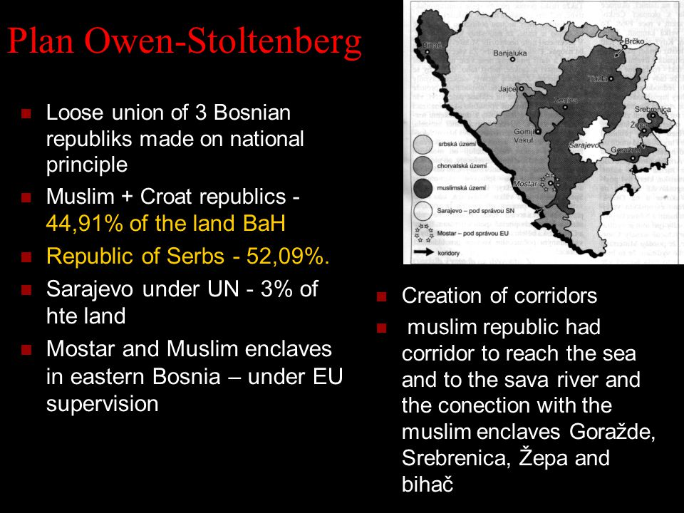 Plan Owen-Stoltenberg Loose union of 3 Bosnian republiks made on national principle Muslim + Croat republics - 44,91% of the land BaH Republic of Serbs - 52,09%.