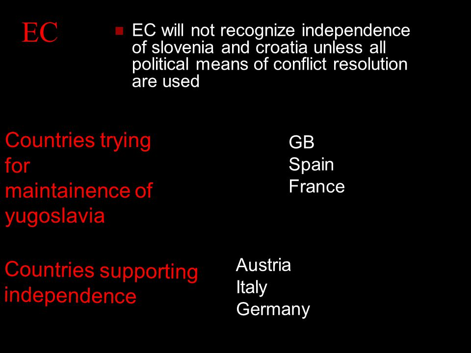 EC EC will not recognize independence of slovenia and croatia unless all political means of conflict resolution are used Countries trying for maintainence of yugoslavia GB Spain France Countries supporting independence Austria Italy Germany
