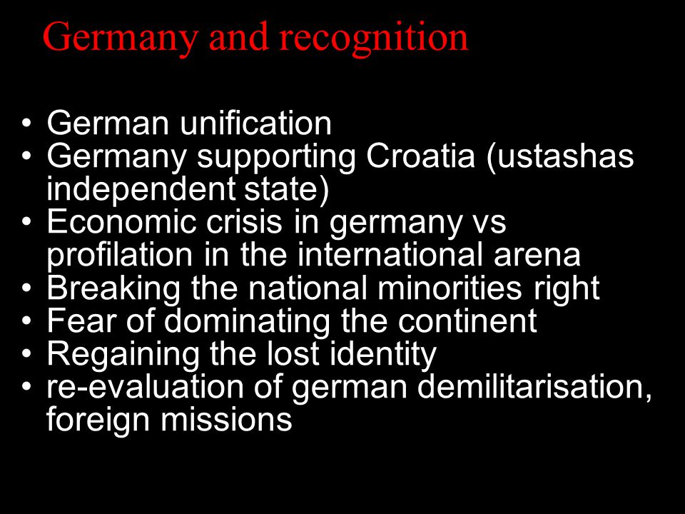 Germany and recognition German unification Germany supporting Croatia (ustashas independent state) Economic crisis in germany vs profilation in the international arena Breaking the national minorities right Fear of dominating the continent Regaining the lost identity re-evaluation of german demilitarisation, foreign missions