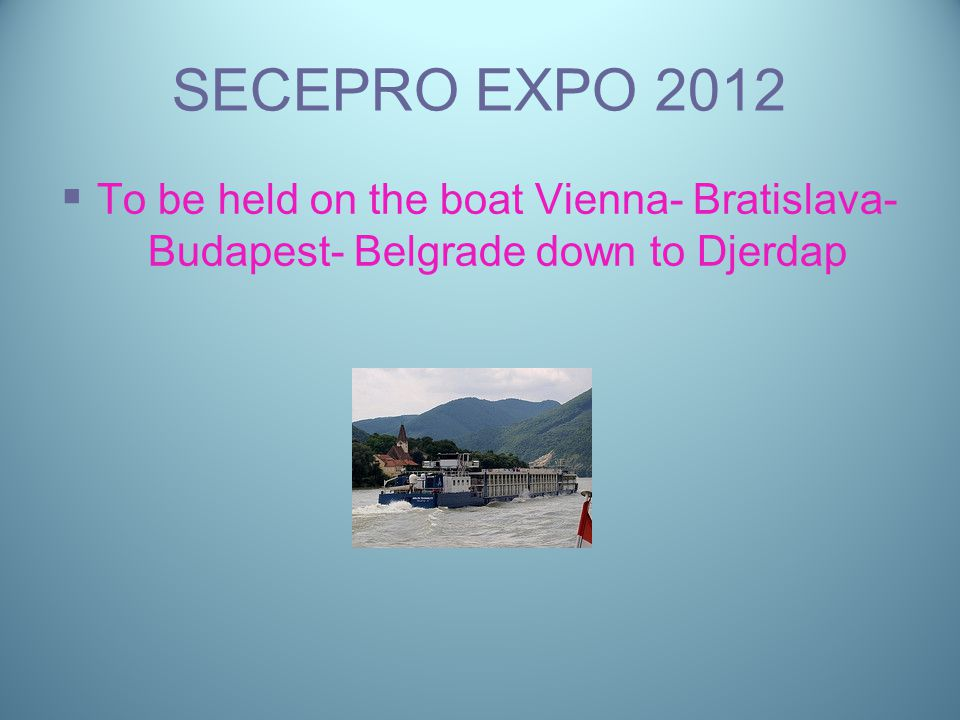SECEPRO EXPO 2012   To be held on the boat Vienna- Bratislava- Budapest- Belgrade down to Djerdap