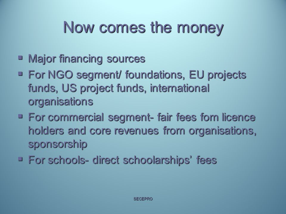 Now comes the money  Major financing sources  For NGO segment/ foundations, EU projects funds, US project funds, international organisations  For c