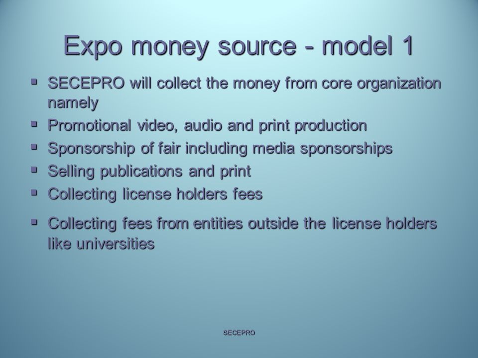 Expo money source - model 1  SECEPRO will collect the money from core organization namely  Promotional video, audio and print production  Sponsorsh