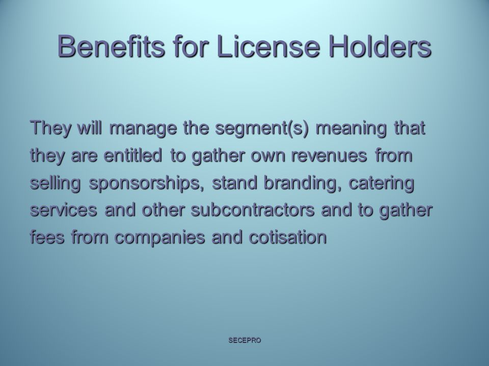 Benefits for License Holders They will manage the segment(s) meaning that they are entitled to gather own revenues from selling sponsorships, stand branding, catering services and other subcontractors and to gather fees from companies and cotisation SECEPRO