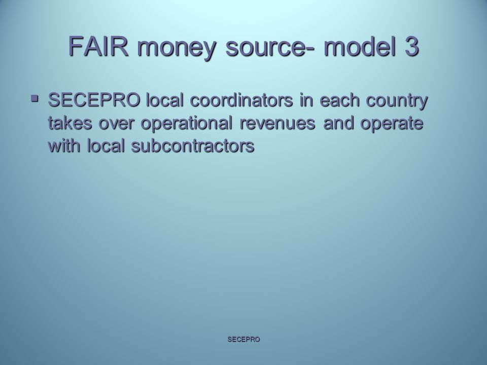 FAIR money source- model 3  SECEPRO local coordinators in each country takes over operational revenues and operate with local subcontractors SECEPRO