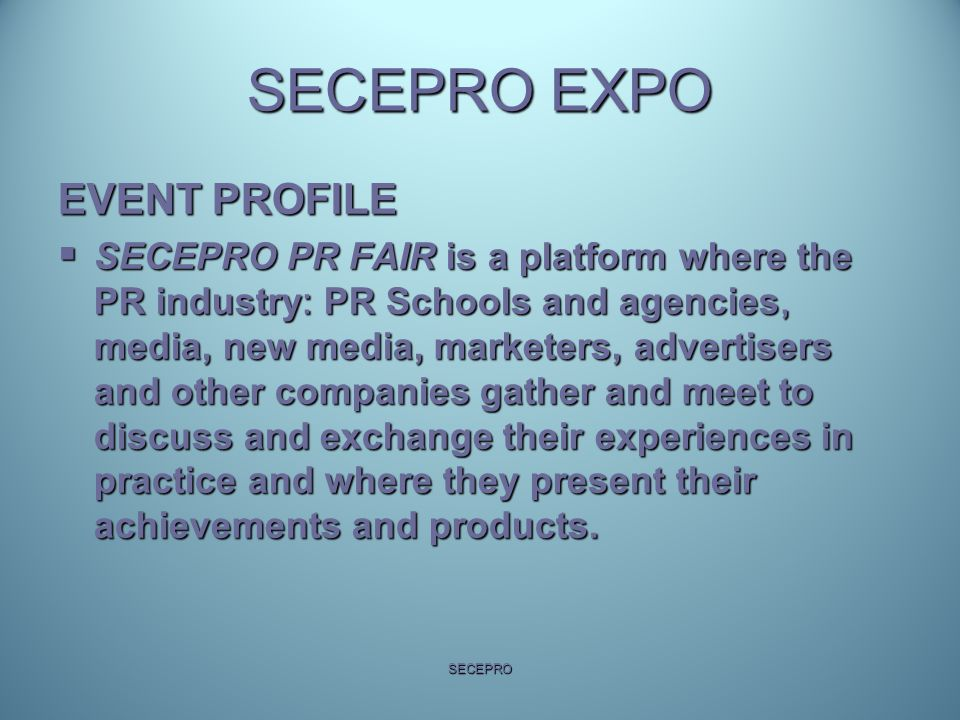 SECEPRO EXPO  Apart from the exhibits, expo stands, the event also has strong information component re: industries' trends (to be accomplished via workshops and presentations)  Participants will be in position to attend face to face meetings that will be arranged prior to the event via SECEPRO web site and with coordination of SECEPRO staff  The final week of Political Communication Academy will be aranged as a side event of expo (Academy will be run as online school with prominent professors throughout the year and final week for exams and diplomas will take place during SECEPRO Expo).