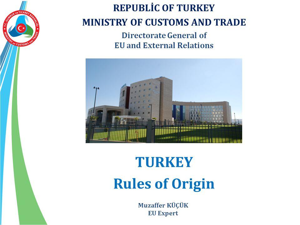 REPUBLİC OF TURKEY MINISTRY OF CUSTOMS AND TRADE Directorate General of EU and External Relations TURKEY Rules of Origin Muzaffer KÜÇÜK EU Expert