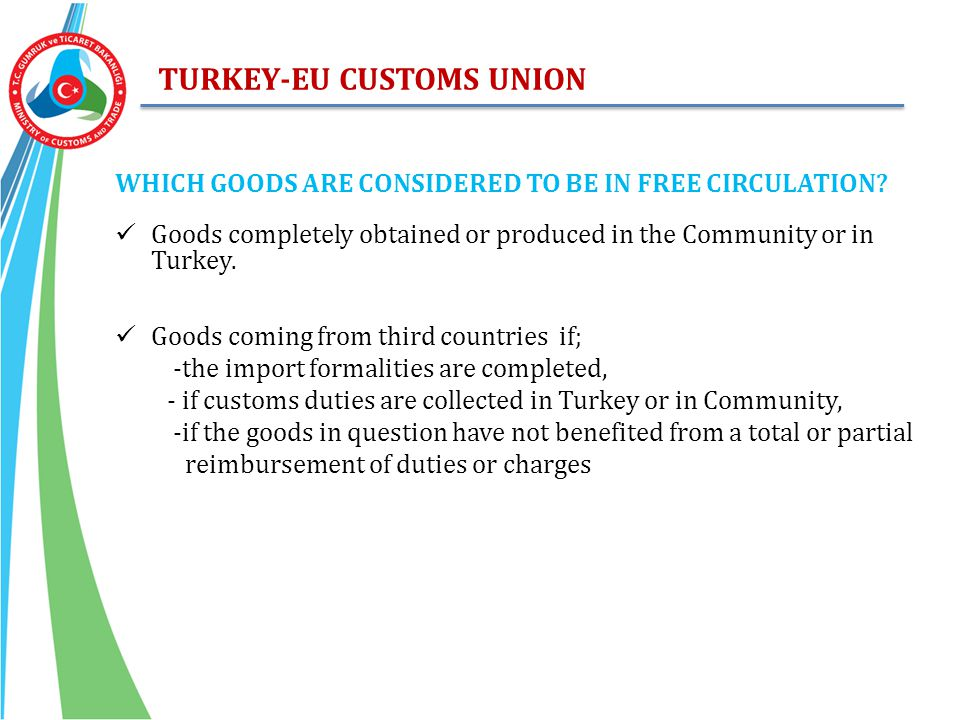 TURKEY-EU CUSTOMS UNION WHICH GOODS ARE CONSIDERED TO BE IN FREE CIRCULATION? Goods completely obtained or produced in the Community or in Turkey. Goo