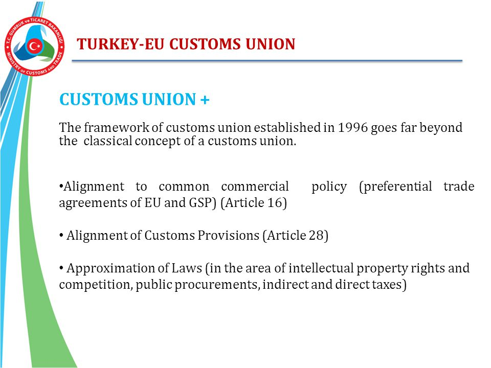 TURKEY-EU CUSTOMS UNION CUSTOMS UNION + The framework of customs union established in 1996 goes far beyond the classical concept of a customs union. A