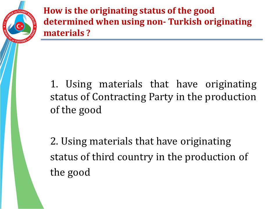How is the originating status of the good determined when using non- Turkish originating materials ? 1. Using materials that have originating status o
