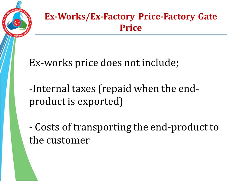 Ex-Works/Ex-Factory Price-Factory Gate Price Ex-works price does not include; -Internal taxes (repaid when the end- product is exported) - Costs of tr