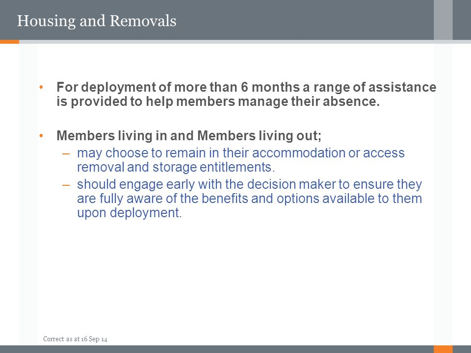 Correct as at 16 Sep 14 Housing and Removals For deployment of more than 6 months a range of assistance is provided to help members manage their absen
