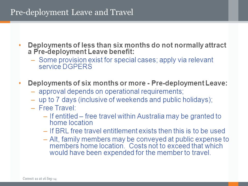 Correct as at 16 Sep 14 Pre-deployment Leave and Travel Deployments of less than six months do not normally attract a Pre-deployment Leave benefit: –S