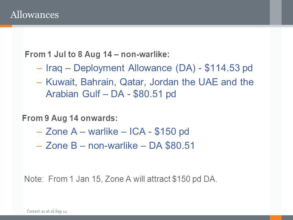 Correct as at 16 Sep 14 Allowances From 1 Jul to 8 Aug 14 – non-warlike: –Iraq – Deployment Allowance (DA) - $114.53 pd –Kuwait, Bahrain, Qatar, Jordan the UAE and the Arabian Gulf – DA - $80.51 pd From 9 Aug 14 onwards: –Zone A – warlike – ICA - $150 pd –Zone B – non-warlike – DA $80.51 Note: From 1 Jan 15, Zone A will attract $150 pd DA.